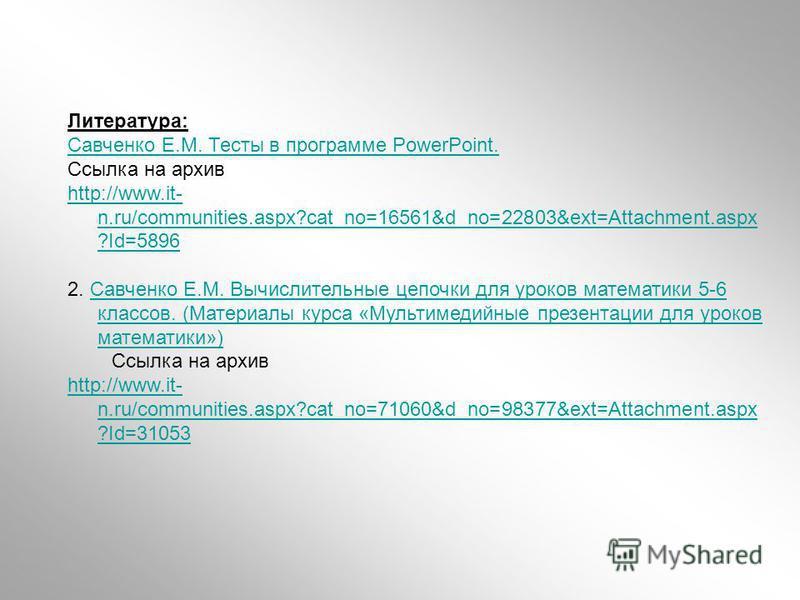 Литература: Савченко Е.М. Тесты в программе PowerPoint. Ссылка на архив http://www.it- n.ru/communities.aspx?cat_no=16561&d_no=22803&ext=Attachment.aspx ?Id=5896 2. Савченко Е.М. Вычислительные цепочки для уроков математики 5-6 классов. (Материалы ку