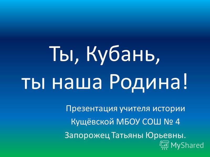 Ты, Кубань, ты наша Родина! Презентация учителя истории Кущёвской МБОУ СОШ 4 Запорожец Татьяны Юрьевны.