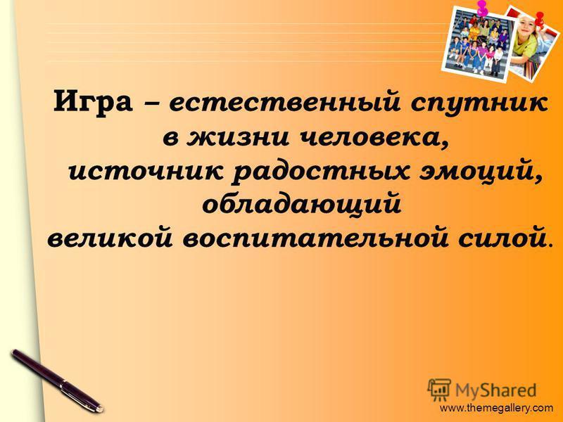 www.themegallery.com Игра – естественный спутник в жизни человека, источник радостных эмоций, обладающий великой воспитательной силой.
