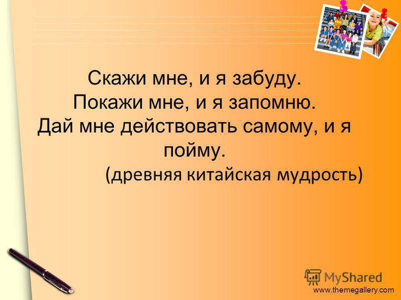 www.themegallery.com Скажи мне, и я забуду. Покажи мне, и я запомню. Дай мне действовать самому, и я пойму. (древняя китайская мудрость)