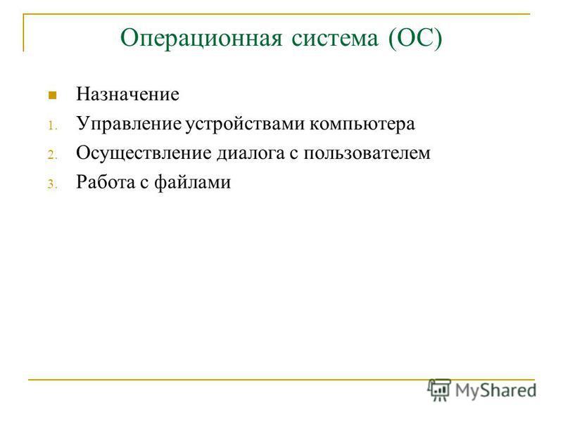 Операционная система (ОС) Назначение 1. Управление устройствами компьютера 2. Осуществление диалога с пользователем 3. Работа с файлами