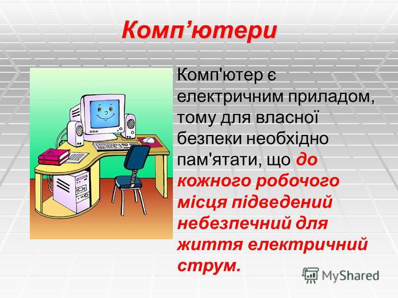 Компютери Комп'ютер є електричним приладом, тому для власної безпеки необхідно пам'ятати, що до кожного робочого місця підведений небезпечний для життя електричний струм.