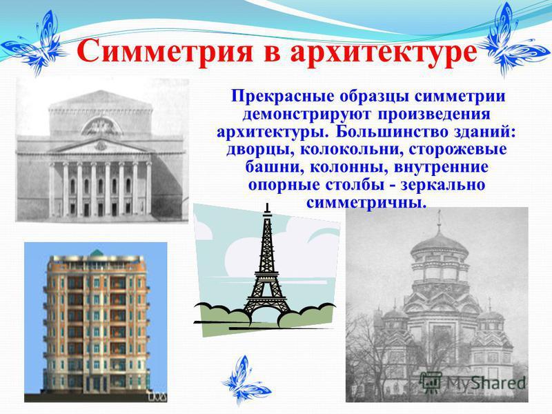Симметрия в архитектуре Прекрасные образцы симметриии демонстрируют произведения архитектуры. Большинство зданий: дворцы, колокольни, сторожевые башни, колонны, внутренние опорные столбы - зеркально симметриичны.