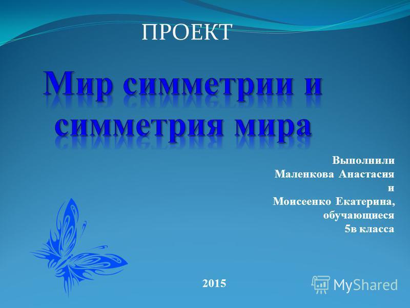 ПРОЕКТ Выполнили Маленкова Анастасия и Моисеенко Екатерина, обучающиеся 5 в класса 2015