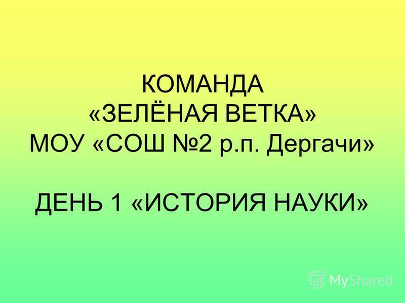 КОМАНДА «ЗЕЛЁНАЯ ВЕТКА» МОУ «СОШ 2 р.п. Дергачи» ДЕНЬ 1 «ИСТОРИЯ НАУКИ»