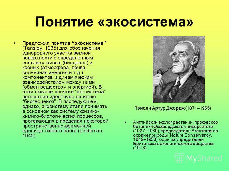 Понятие «экосистема» Предложил понятие экосистема (Tansley, 1935) для обозначения однородного участка земной поверхности с определенным составом живых (биоценоз) и косных (атмосфера, почва, солнечная энергия и т.д.) компонентов и динамическим взаимод