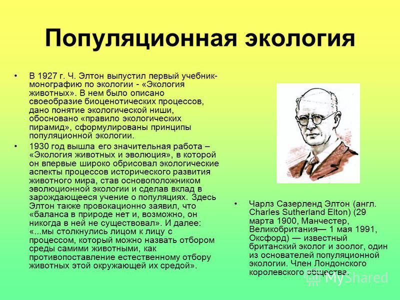 Популяционная экология В 1927 г. Ч. Элтон выпустил первый учебник- монографию по экологии - «Экология животных». В нем было описано своеобразие биоценотических процессов, дано понятие экологической ниши, обосновано «правило экологических пирамид», сф