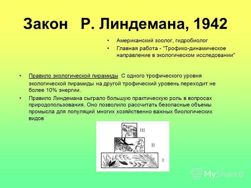 Закон Р. Линдемана, 1942 Правило экологической пирамиды С одного трофического уровня экологической пирамиды на другой трофический уровень переходит не более 10% энергии. Правило Линдемана сыграло большую практическую роль в вопросах природопользовани