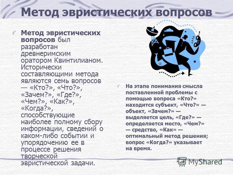 Метод эвристических вопросов Метод эвристических вопросов был разработан древнеримским оратором Квинтилианом. Исторически составляющими метода являются семь вопросов «Кто?», «Что?», «Зачем?», «Где?», «Чем?», «Как?», «Когда?», способствующие наиболее