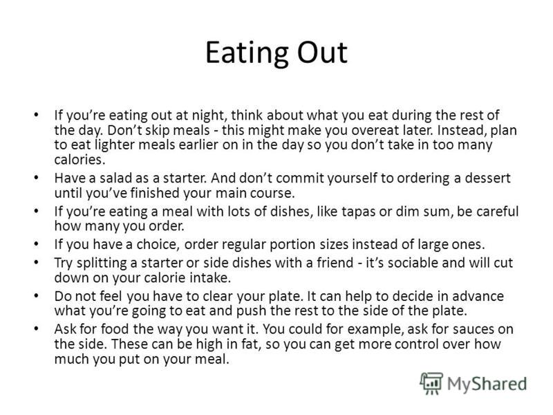 Eating Out If youre eating out at night, think about what you eat during the rest of the day. Dont skip meals - this might make you overeat later. Instead, plan to eat lighter meals earlier on in the day so you dont take in too many calories. Have a