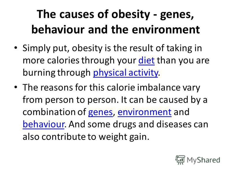 The causes of obesity - genes, behaviour and the environment Simply put, obesity is the result of taking in more calories through your diet than you are burning through physical activity.dietphysical activity The reasons for this calorie imbalance va