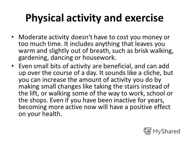 Physical activity and exercise Moderate activity doesn't have to cost you money or too much time. It includes anything that leaves you warm and slightly out of breath, such as brisk walking, gardening, dancing or housework. Even small bits of activit