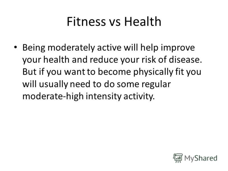 Fitness vs Health Being moderately active will help improve your health and reduce your risk of disease. But if you want to become physically fit you will usually need to do some regular moderate-high intensity activity.