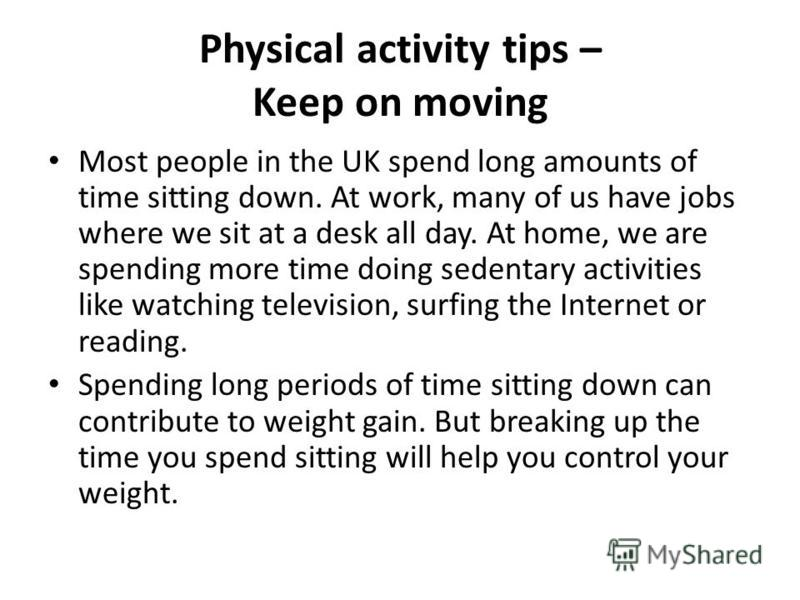Physical activity tips – Keep on moving Most people in the UK spend long amounts of time sitting down. At work, many of us have jobs where we sit at a desk all day. At home, we are spending more time doing sedentary activities like watching televisio