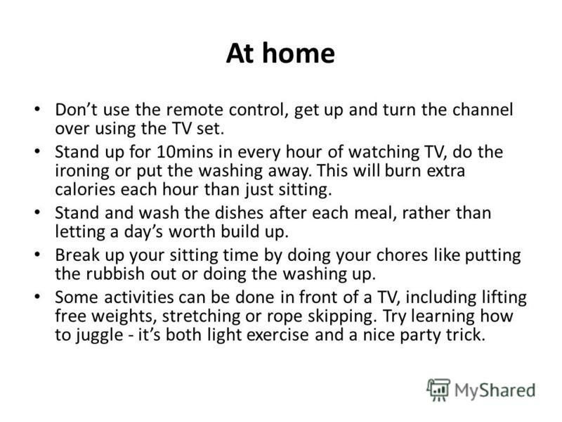 At home Dont use the remote control, get up and turn the channel over using the TV set. Stand up for 10mins in every hour of watching TV, do the ironing or put the washing away. This will burn extra calories each hour than just sitting. Stand and was