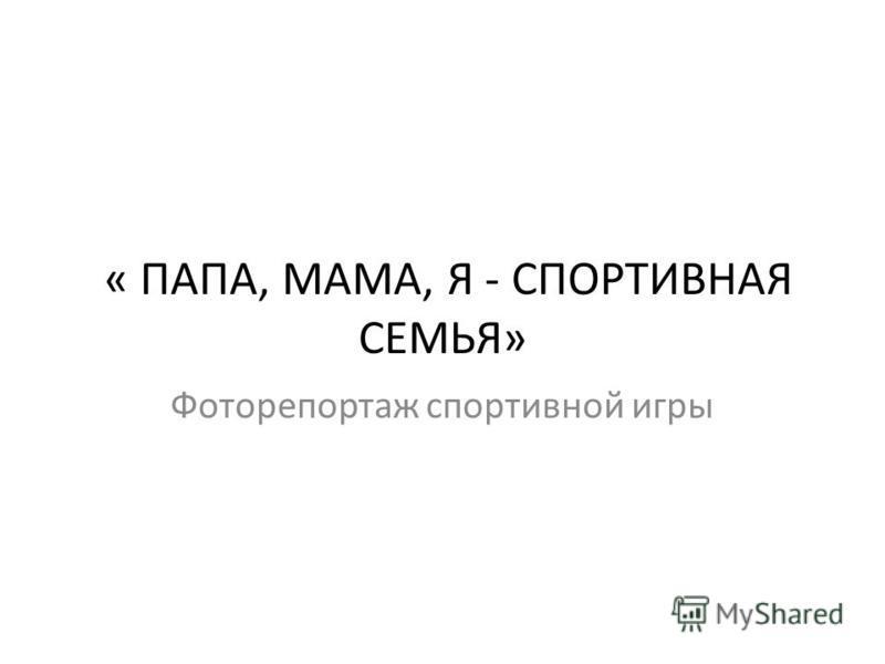 « ПАПА, МАМА, Я - СПОРТИВНАЯ СЕМЬЯ» Фоторепортаж спортивной игры