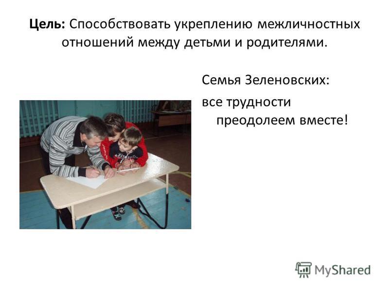 Цель: Способствовать укреплению межличностных отношений между детьми и родителями. Семья Зеленовских: все трудности преодолеем вместе!