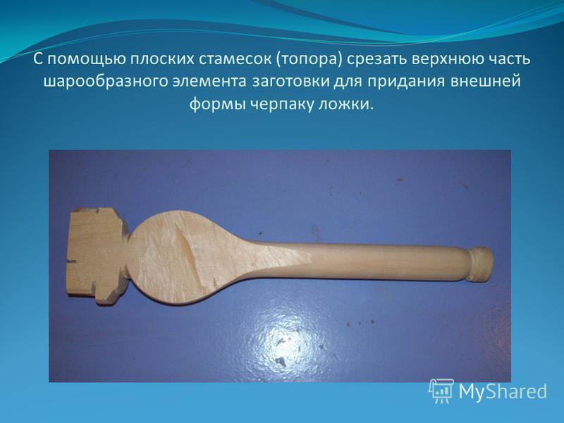 С помощью плоских стамесок (топора) срезать верхнюю часть шарообразного элемента заготовки для придания внешней формы черпаку ложки.