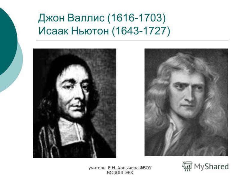 учитель Е.Н. Ханычева ФБОУ В(С)ОШ ЭВК Джон Валлис (1616-1703) Исаак Ньютон (1643-1727)