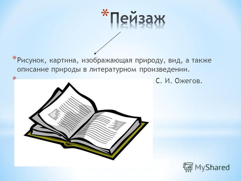 * Рисунок, картина, изображающая природу, вид, а также описание природы в литературном произведении. * С. И. Ожегов.