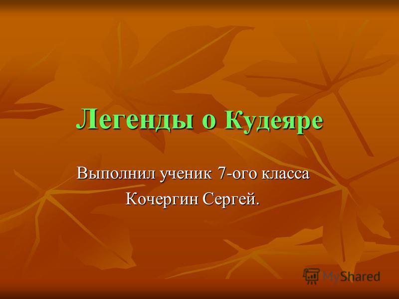 Легенды о Кудеяре Выполнил ученик 7-ого класса Кочергин Сергей.