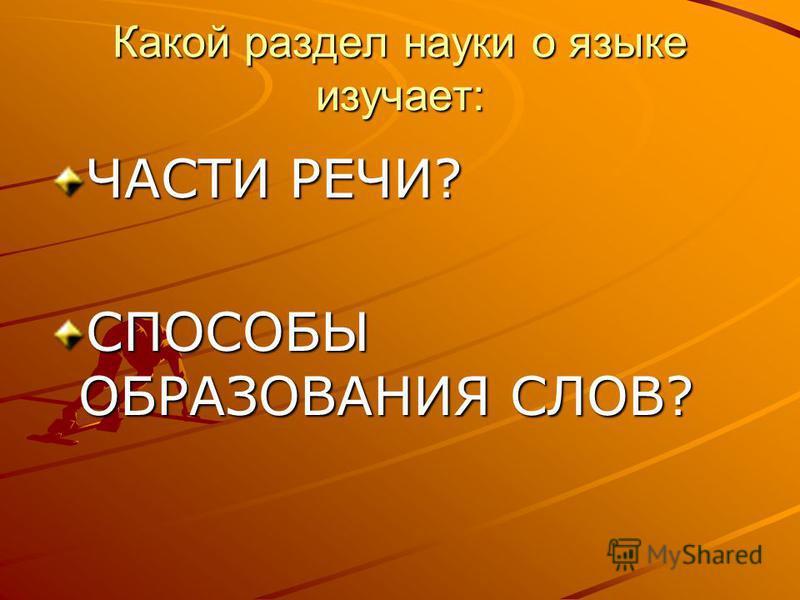 Какой раздел науки о языке изучает: ЧАСТИ РЕЧИ? СПОСОБЫ ОБРАЗОВАНИЯ СЛОВ?