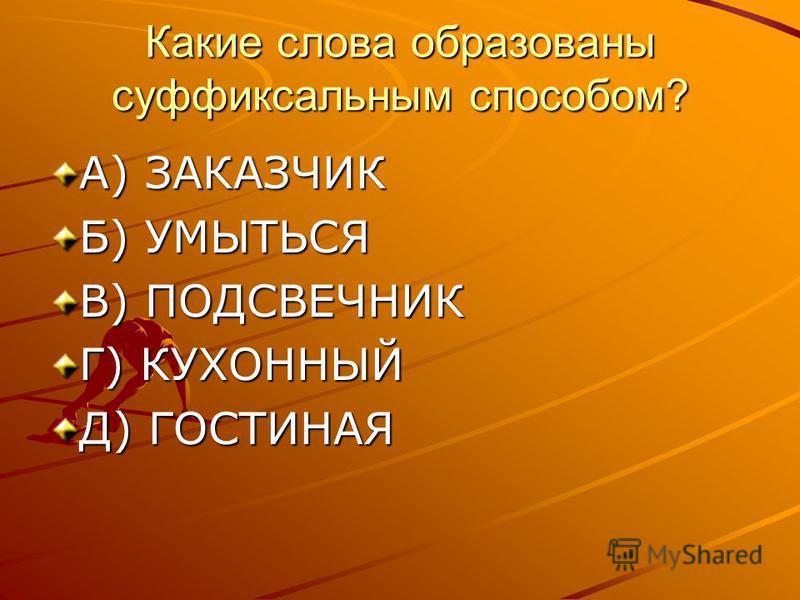 Какие слова образованы суффиксальным способом? А) ЗАКАЗЧИК Б) УМЫТЬСЯ В) ПОДСВЕЧНИК Г) КУХОННЫЙ Д) ГОСТИНАЯ