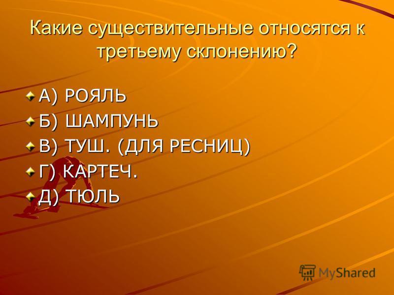 Какие существительные относятся к третьему склонению? А) РОЯЛЬ Б) ШАМПУНЬ В) ТУШ. (ДЛЯ РЕСНИЦ) Г) КАРТЕЧ. Д) ТЮЛЬ