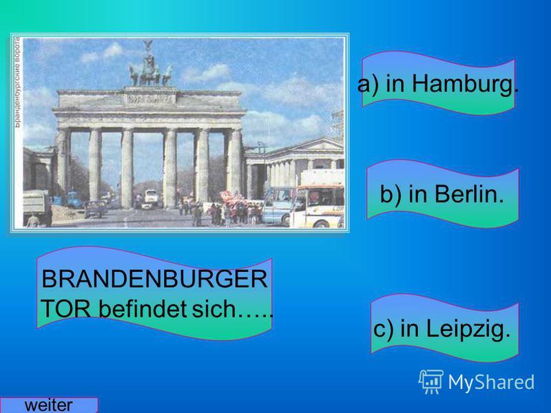 BRANDENBURGER TOR befindet sich….. a) in Hamburg. b) in Berlin. c) in Leipzig. weiter