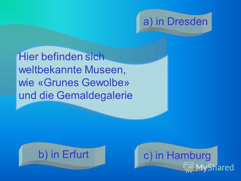 . Hier befinden sich weltbekannte Museen, wie «Grunes Gewolbe» und die Gemaldegalerie a) in Dresden b) in Erfurt c) in Hamburg
