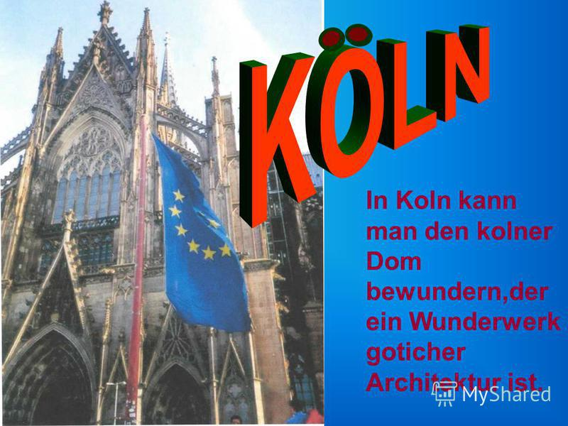 In Koln kann man den kolner Dom bewundern,der ein Wunderwerk goticher Architektur ist.