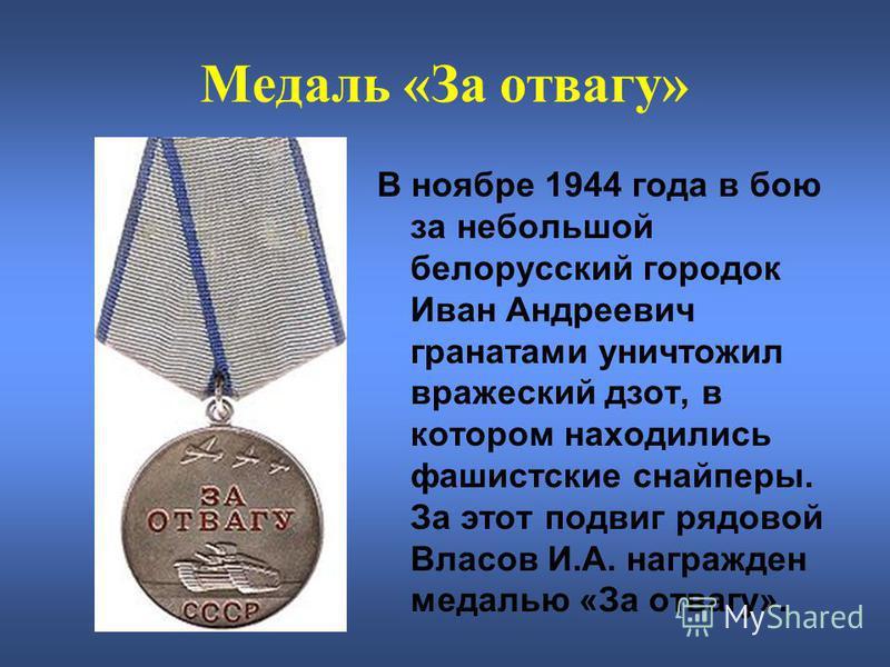 Медаль «За отвагу» В ноябре 1944 года в бою за небольшой белорусский городок Иван Андреевич гранатами уничтожил вражеский дзот, в котором находились фашистские снайперы. За этот подвиг рядовой Власов И.А. награжден медалью «За отвагу».