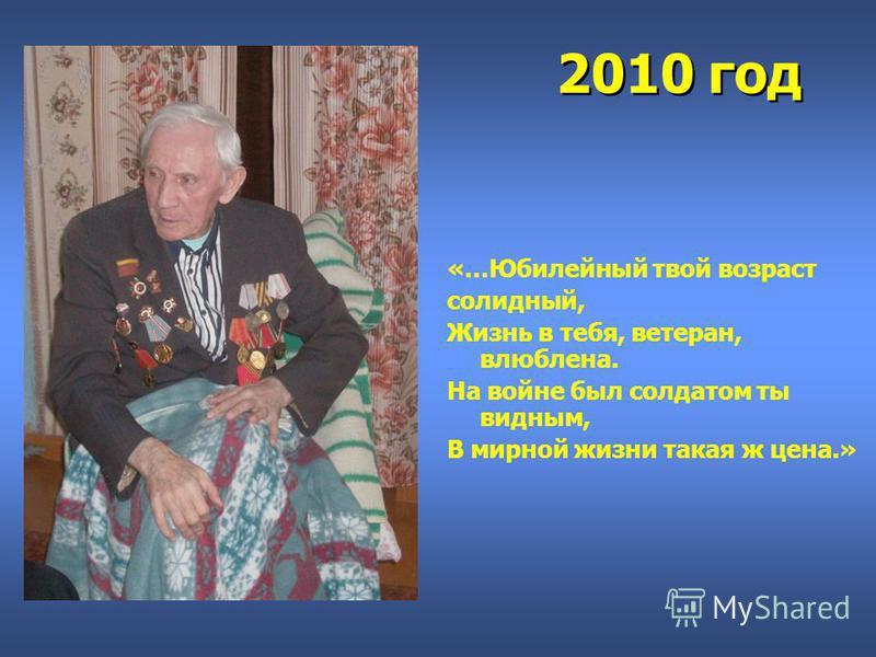 2010 год «…Юбилейный твой возраст солидный, Жизнь в тебя, ветеран, влюблена. На войне был солдатом ты видным, В мирной жизни такая ж цена.»