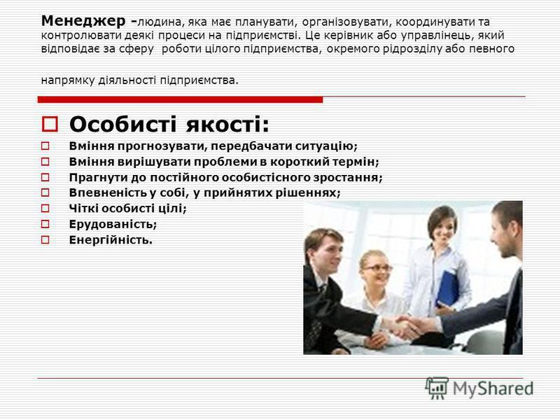 Менеджер - людина, яка має планувати, організовувати, координувати та контролювати деякі процеси на підприємстві. Це керівник або управлінець, який відповідає за сферу роботи цілого підприємства, окремого рідрозділу або певного напрямку діяльності пі