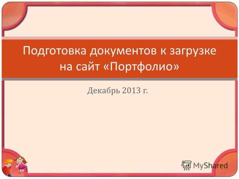 Декабрь 2013 г. Подготовка документов к загрузке на сайт « Портфолио »