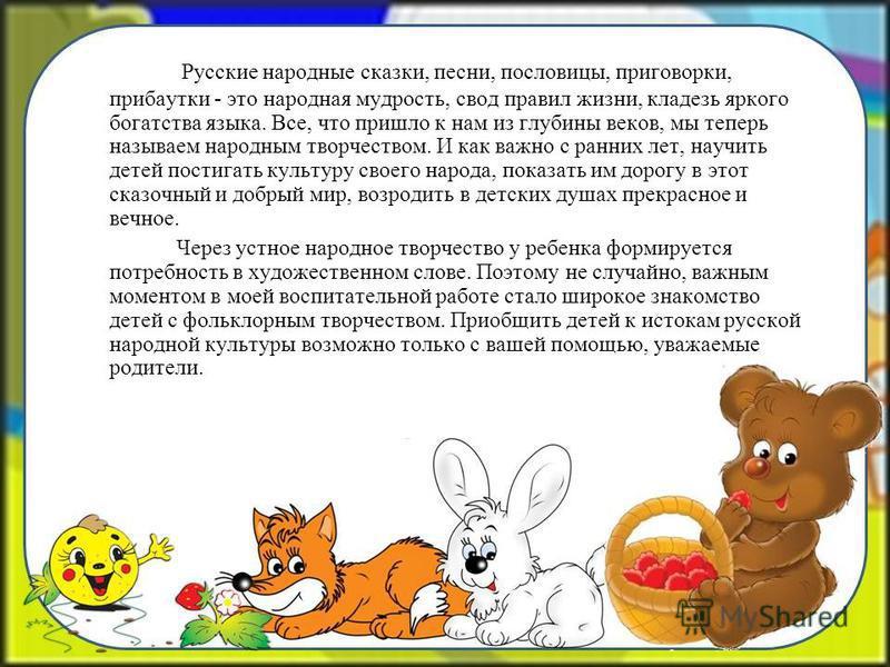 Русские народные сказки, песни, пословицы, приговорки, прибаутки - это народная мудрость, свод правил жизни, кладезь яркого богатства языка. Все, что пришло к нам из глубины веков, мы теперь называем народным творчеством. И как важно с ранних лет, на