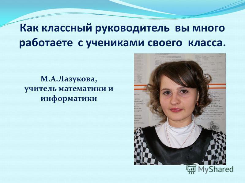 Как классный руководитель вы много работаете с учениками своего класса. М.А.Лазукова, учитель математики и информатики