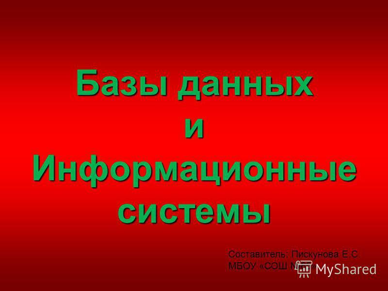 Базы данных и Информационные системы Составитель: Пискунова Е.С. МБОУ «СОШ 65»
