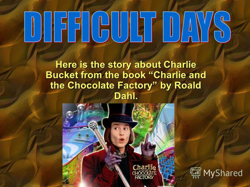 Here is the story about Charlie Bucket from the book Charlie and the Chocolate Factory by Roald Dahl.