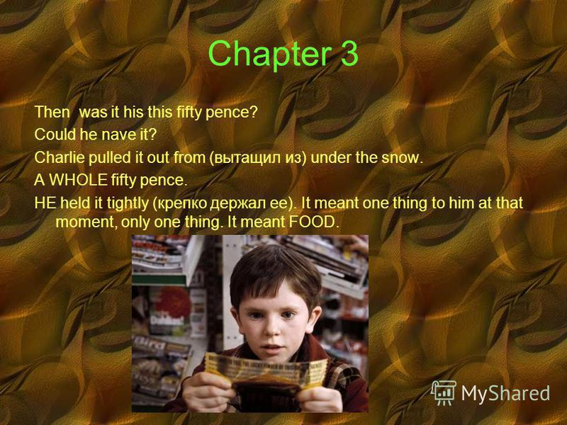 Chapter 3 Then was it his this fifty pence? Could he nave it? Charlie pulled it out from (вытащил из) under the snow. A WHOLE fifty pence. HE held it tightly (крепко держал ее). It meant one thing to him at that moment, only one thing. It meant FOOD.