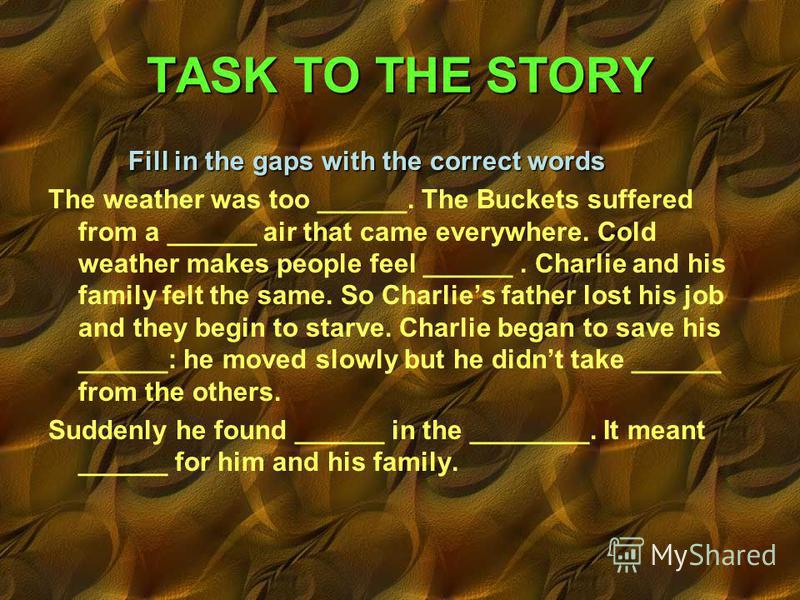 Fill in the gaps with the correct words The weather was too ______. The Buckets suffered from a ______ air that came everywhere. Cold weather makes people feel ______. Charlie and his family felt the same. So Charlies father lost his job and they beg