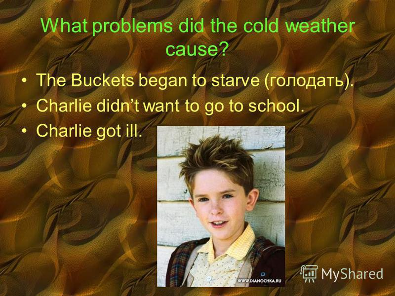 What problems did the cold weather cause? The Buckets began to starve (голодать). Charlie didnt want to go to school. Charlie got ill.