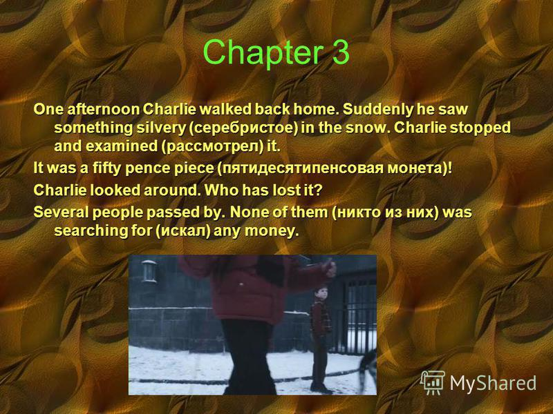 Chapter 3 One afternoon Charlie walked back home. Suddenly he saw something silvery (серебристое) in the snow. Charlie stopped and examined (рассмотрел) it. It was a fifty pence piece (пятидесятипенсовая монета)! Charlie looked around. Who has lost i