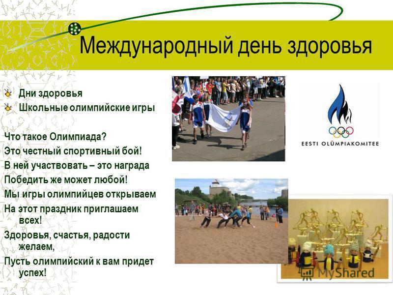 Международный день здоровья Дни здоровья Школьные олимпийские игры Что такое Олимпиада? Это честный спортивный бой! В ней участвовать – это награда Победить же может любой! Мы игры олимпийцев открываем На этот праздник приглашаем всех! Здоровья, счас