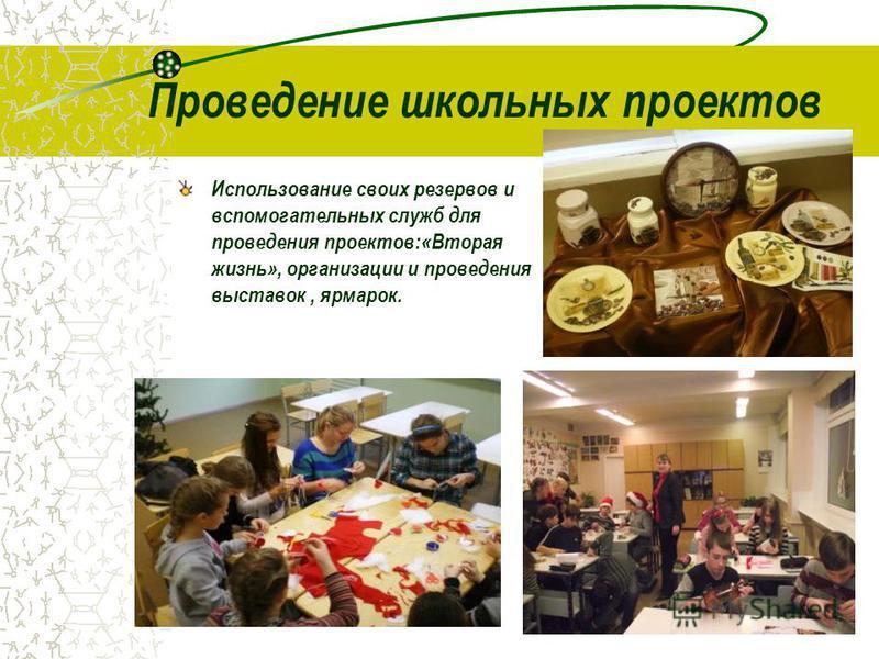 Проведение школьных проектов Использование своих резервов и вспомогательных служб для проведения проектов:«Вторая жизнь», организации и проведения выставок, ярмарок.