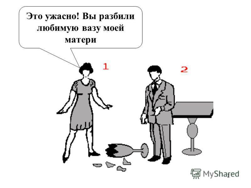 2 Это ужасно! Вы разбили любимую вазу моей матери