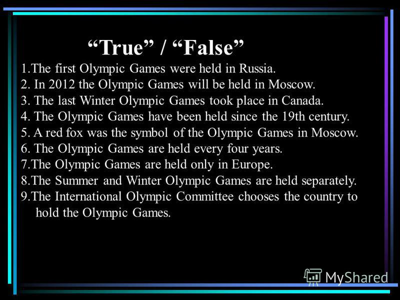 True / False 1.The first Olympic Games were held in Russia. 2. In 2012 the Olympic Games will be held in Moscow. 3. The last Winter Olympic Games took place in Canada. 4. The Olympic Games have been held since the 19th century. 5. A red fox was the s