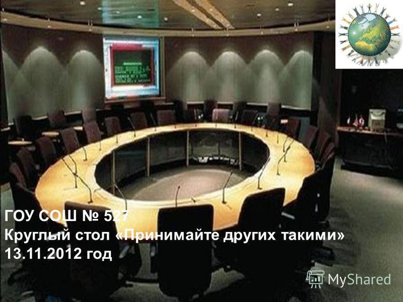 ГОУ СОШ 527 Круглый стол «Принимайте других такими» 13.11.2012 год