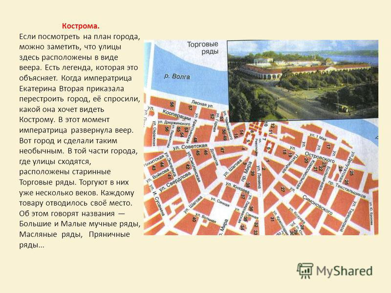 Кострома. Если посмотреть на план города, можно заметить, что улицы здесь расположены в виде веера. Есть легенда, которая это объясняет. Когда императрица Екатерина Вторая приказала перестроить город, её спросили, какой она хочет видеть Кострому. В э
