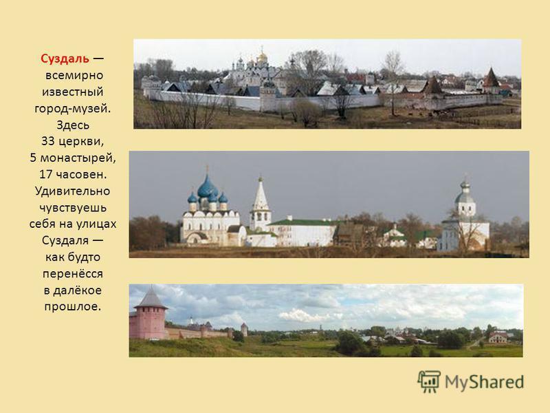 Суздаль всемирно известный город-музей. Здесь 33 церкви, 5 монастырей, 17 часовен. Удивительно чувствуешь себя на улицах Суздаля как будто перенёсся в далёкое прошлое.